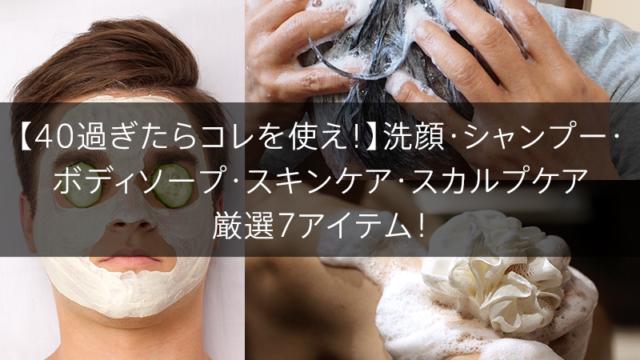 【40過ぎたらコレを使え!】洗顔・シャンプー・ ボディソープ・スキンケア・スカルプケア 厳選7アイテム!