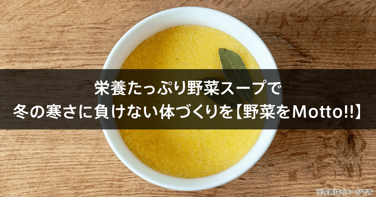栄養たっぷり野菜スープで冬の寒さに負けない体づくりを【野菜をMotto!!】